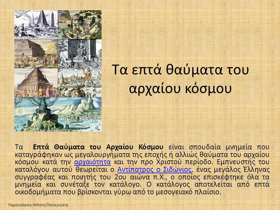 Τα επτά θαύματα του αρχαίου κόσμου Τα Επτά Θαύματα του Αρχαίου Κόσμου είναι σπουδαία μνημεία που καταγράφηκαν ως μεγαλουργήματα της εποχής ή αλλιώς θα