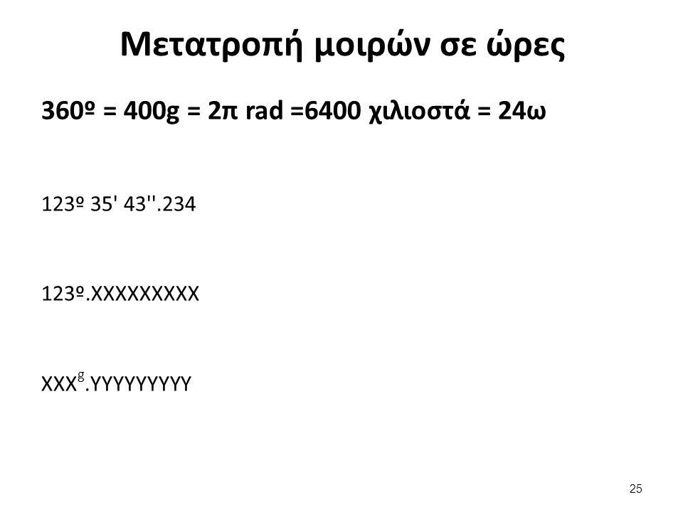 Μετατροπή μοιρών σε ώρες 360º = 400g = 2π rad =6400 χιλιοστά = 24ω 123º 35 43 .234 123º.ΧΧΧΧΧΧΧΧΧ ΧΧΧ g.YYYYYYYYY 25