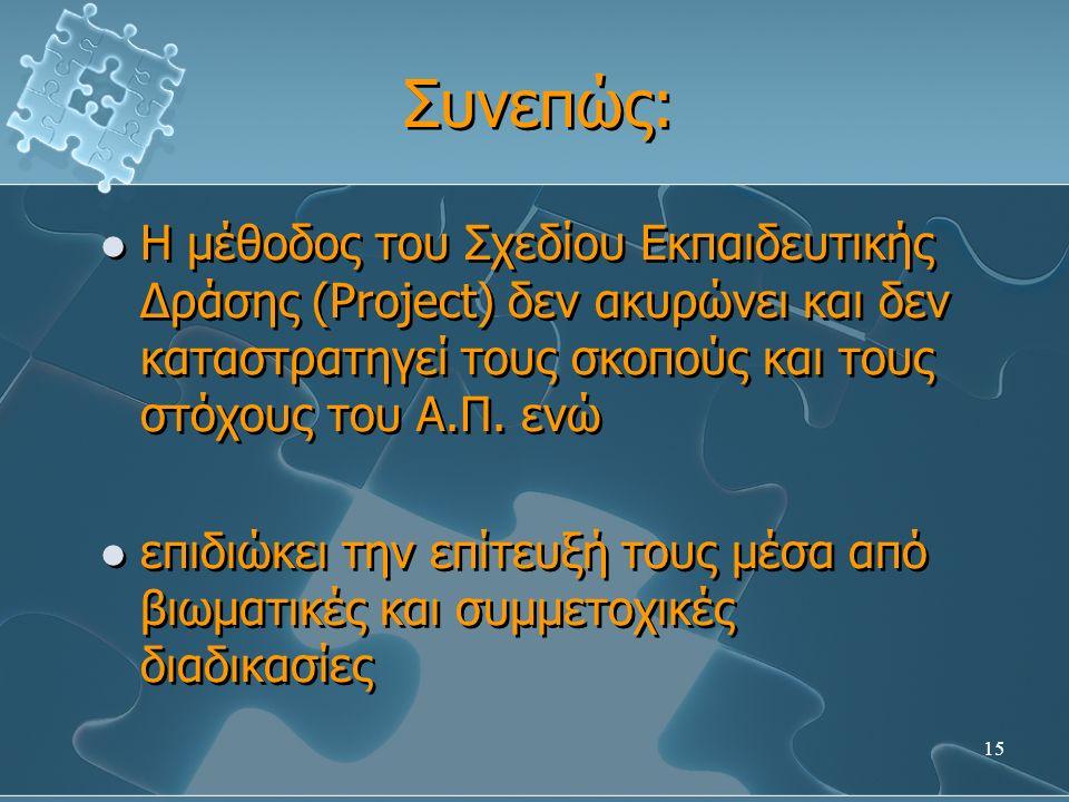 15 Συνεπώς: Η μέθοδος του Σχεδίου Εκπαιδευτικής Δράσης (Project) δεν ακυρώνει και δεν καταστρατηγεί τους σκοπούς και τους στόχους του Α.Π.