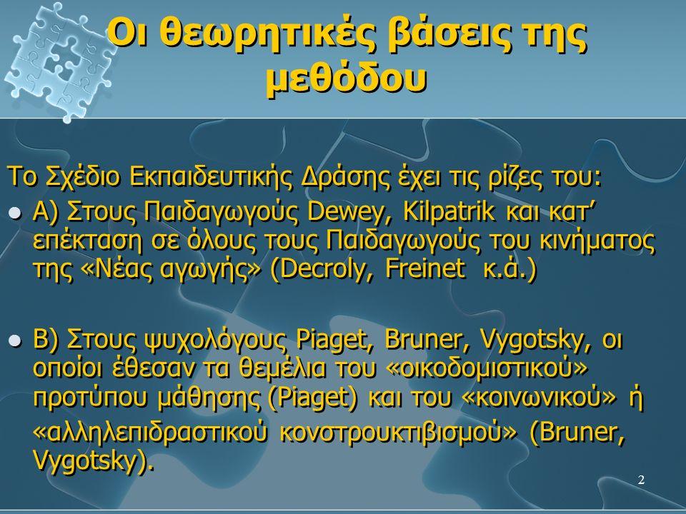 2 Οι θεωρητικές βάσεις της μεθόδου Οι θεωρητικές βάσεις της μεθόδου Το Σχέδιο Εκπαιδευτικής Δράσης έχει τις ρίζες του: Α) Στους Παιδαγωγούς Dewey, Kilpatrik και κατ' επέκταση σε όλους τους Παιδαγωγούς του κινήματος της «Νέας αγωγής» (Decroly, Freinet κ.ά.) Β) Στους ψυχολόγους Piaget, Bruner, Vygotsky, οι οποίοι έθεσαν τα θεμέλια του «οικοδομιστικού» προτύπου μάθησης (Piaget) και του «κοινωνικού» ή «αλληλεπιδραστικού κονστρουκτιβισμού» (Bruner, Vygotsky).