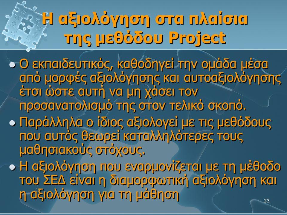23 Η αξιολόγηση στα πλαίσια της μεθόδου Project Ο εκπαιδευτικός, καθοδηγεί την ομάδα μέσα από μορφές αξιολόγησης και αυτοαξιολόγησης έτσι ώστε αυτή να μη χάσει τον προσανατολισμό της στον τελικό σκοπό.