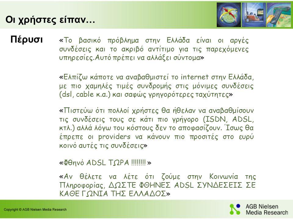 Οι χρήστες είπαν… «Το βασικό πρόβλημα στην Ελλάδα είναι οι αργές συνδέσεις και το ακριβό αντίτιμο για τις παρεχόμενες υπηρεσίες.Αυτό πρέπει να αλλάξει σύντομα» «Ελπίζω κάποτε να αναβαθμιστεί το internet στην Ελλάδα, με πιο χαμηλές τιμές συνδρομής στις μόνιμες συνδέσεις (dsl, cable κ.α.) και σαφώς γρηγορότερες ταχύτητες» «Πιστεύω ότι πολλοί χρήστες θα ήθελαν να αναβαθμίσουν τις συνδέσεις τους σε κάτι πιο γρήγορο (ISDN, ADSL, κτλ.) αλλά λόγω του κόστους δεν το αποφασίζουν.