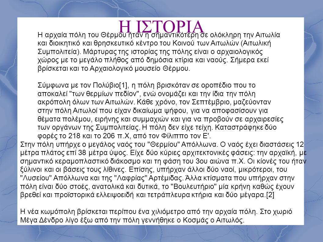 Η ΙΣΤΟΡΙΑ Η αρχαία πόλη του Θέρμου ήταν η σημαντικότερη σε ολόκληρη την Αιτωλία και διοικητικό και θρησκευτικό κέντρο του Κοινού των Αιτωλών (Αιτωλική Συμπολιτεία).