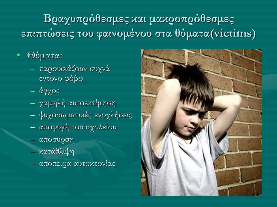Βραχυπρόθεσμες και μακροπρόθεσμες επιπτώσεις του φαινομένου στα θύματα(victims) Θύματα:Θύματα: –παρουσιάζουν συχνά έντονο φόβο –άγχος –χαμηλή αυτοεκτίμηση –ψυχοσωματικές ενοχλήσεις –αποφυγή του σχολείου –απόσυρση –κατάθλιψη –απόπειρα αυτοκτονίας