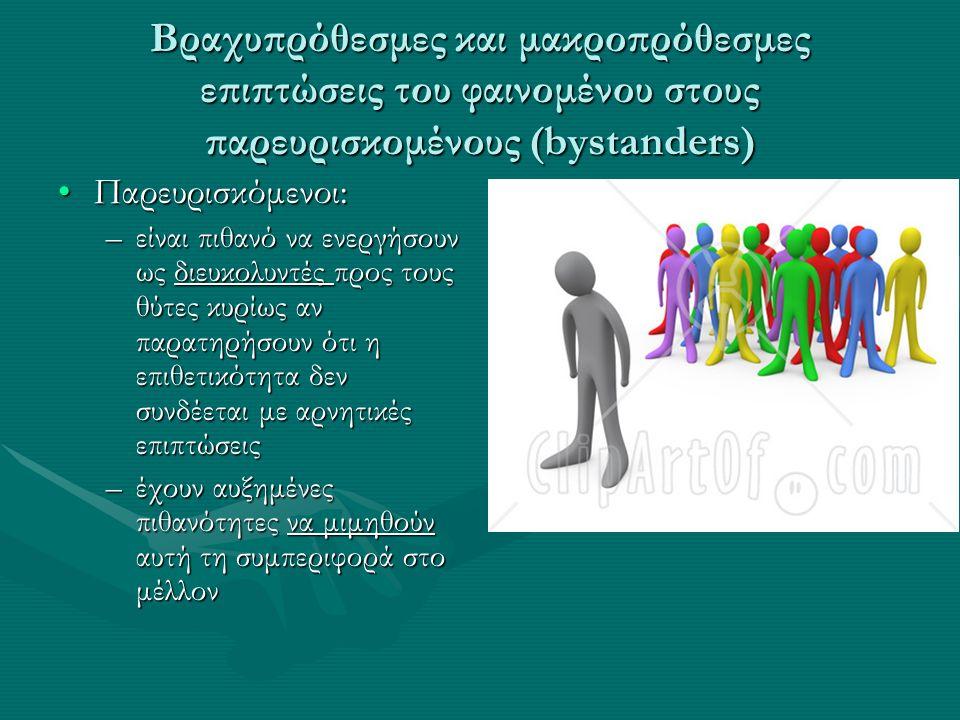 Βραχυπρόθεσμες και μακροπρόθεσμες επιπτώσεις του φαινομένου στους παρευρισκομένους (bystanders) Παρευρισκόμενοι:Παρευρισκόμενοι: –είναι πιθανό να ενεργήσουν ως διευκολυντές προς τους θύτες κυρίως αν παρατηρήσουν ότι η επιθετικότητα δεν συνδέεται με αρνητικές επιπτώσεις –έχουν αυξημένες πιθανότητες να μιμηθούν αυτή τη συμπεριφορά στο μέλλον