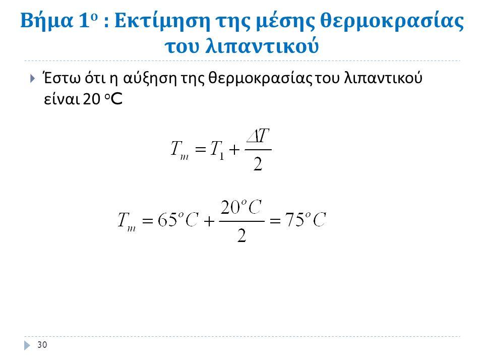 Βήμα 1 ο : Εκτίμηση της μέσης θερμοκρασίας του λιπαντικού  Έστω ότι η αύξηση της θερμοκρασίας του λιπαντικού είναι 20 ο C 30