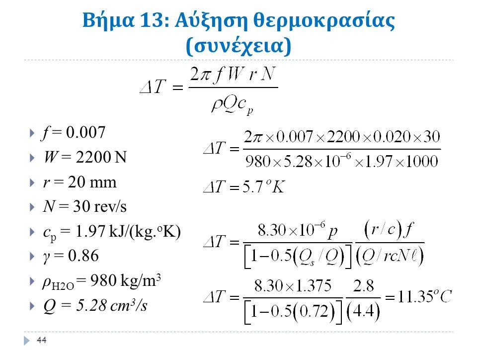 Βήμα 13: Αύξηση θερμοκρασίας ( συνέχεια )  f = 0.007  W = 2200 N  r = 20 mm  N = 30 rev/s  c p = 1.97 kJ/(kg.