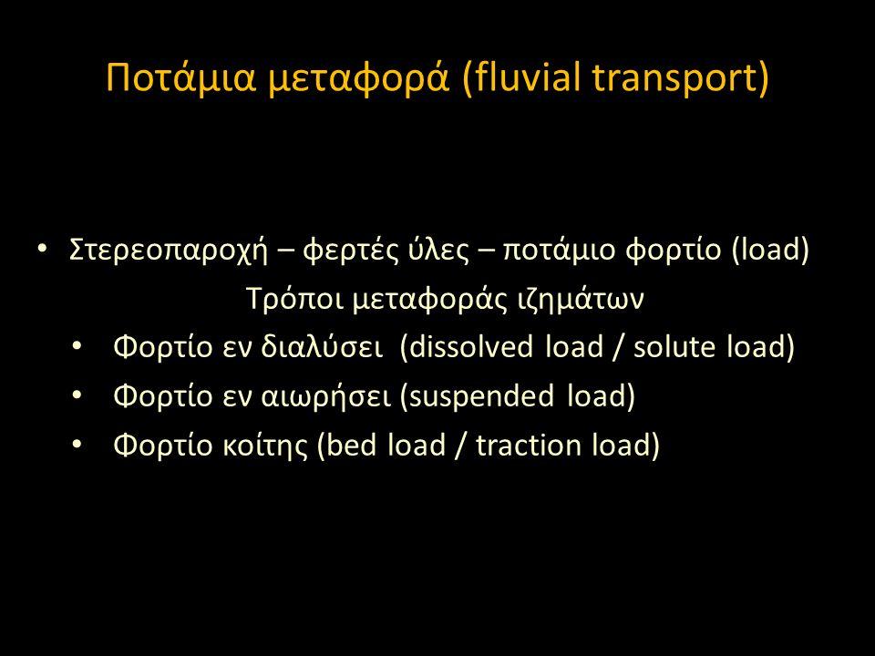 Στερεοπαροχή – φερτές ύλες – ποτάμιο φορτίο (load) Τρόποι μεταφοράς ιζημάτων Φορτίο εν διαλύσει (dissolved load / solute load) Φορτίο εν αιωρήσει (suspended load) Φορτίο κοίτης (bed load / traction load) Ποτάμια μεταφορά (fluvial transport)