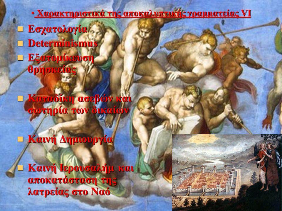 Χαρακτηριστικά της αποκαλυπτικής γραμματείας VI Χαρακτηριστικά της αποκαλυπτικής γραμματείας VI Εσχατολογία Εσχατολογία Determinismus Determinismus Εξατομίκευση θρησκείας Εξατομίκευση θρησκείας Καταδίκη ασεβών και σωτηρία των δικαίων Καταδίκη ασεβών και σωτηρία των δικαίων Καινή Δημιουργία Καινή Δημιουργία Καινή Ιερουσαλήμ και αποκατάσταση της λατρείας στο Ναό Καινή Ιερουσαλήμ και αποκατάσταση της λατρείας στο Ναό