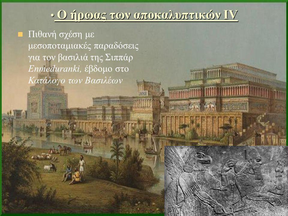 Ο ήρωας των αποκαλυπτικών ΙV Ο ήρωας των αποκαλυπτικών ΙV Πιθανή σχέση με μεσοποταμιακές παραδόσεις για τον βασιλιά της Σιππάρ Enmeduranki, έβδομο στο Κατάλογο των Βασιλέων