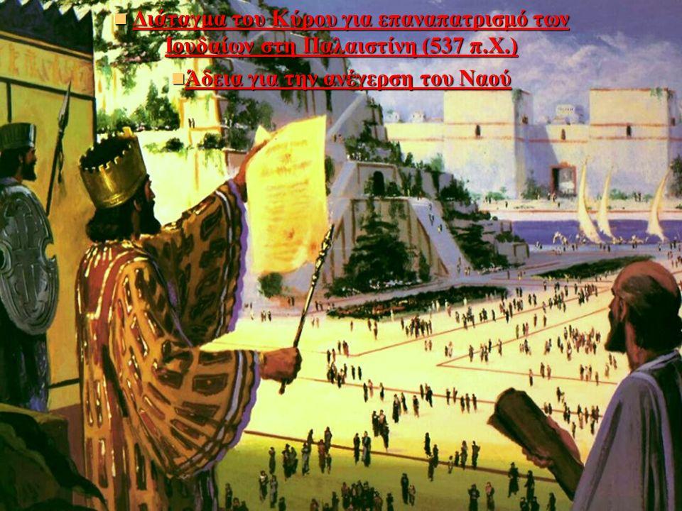 Διάταγμα του Κύρου για επαναπατρισμό των Ιουδαίων στη Παλαιστίνη (537 π.Χ.) Διάταγμα του Κύρου για επαναπατρισμό των Ιουδαίων στη Παλαιστίνη (537 π.Χ.) Άδεια για την ανέγερση του Ναού Άδεια για την ανέγερση του Ναού