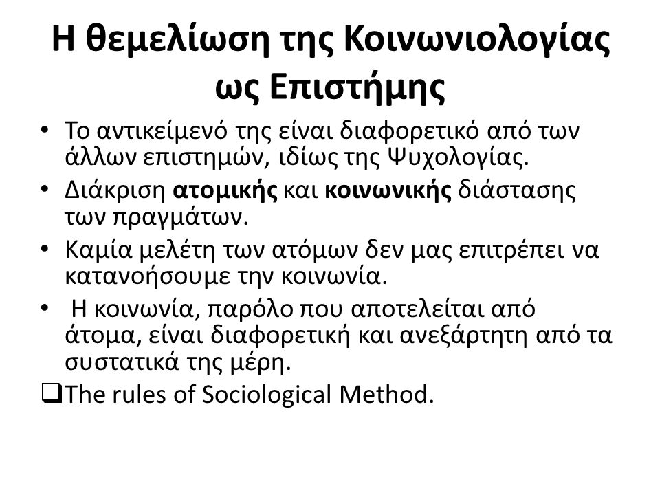 Η θεμελίωση της Κοινωνιολογίας ως Επιστήμης Το αντικείμενό της είναι διαφορετικό από των άλλων επιστημών, ιδίως της Ψυχολογίας.