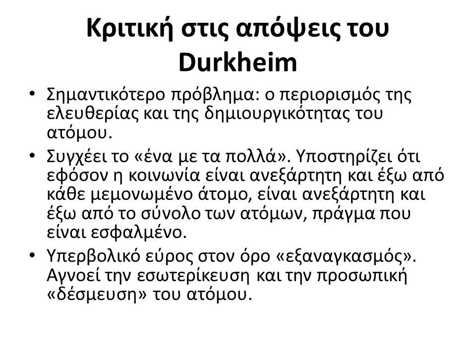 Κριτική στις απόψεις του Durkheim Σημαντικότερο πρόβλημα: ο περιορισμός της ελευθερίας και της δημιουργικότητας του ατόμου.