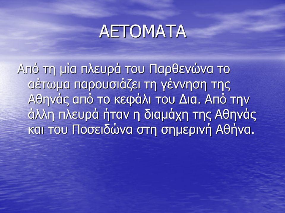 ΑΕΤΟΜΑΤΑ Από τη μία πλευρά του Παρθενώνα το αέτωμα παρουσιάζει τη γέννηση της Αθηνάς από το κεφάλι του Δια.