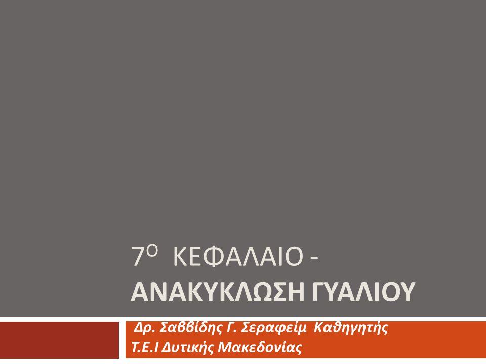7 Ο ΚΕΦΑΛΑΙΟ - ΑΝΑΚΥΚΛΩΣΗ ΓΥΑΛΙΟΥ Δρ. Σαββίδης Γ. Σεραφείμ Καθηγητής Τ. Ε. Ι Δυτικής Μακεδονίας