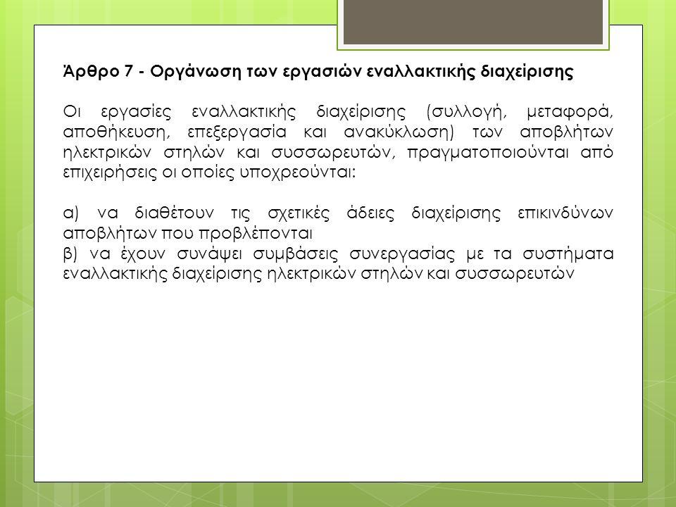 Άρθρο 7 - Οργάνωση των εργασιών εναλλακτικής διαχείρισης Οι εργασίες εναλλακτικής διαχείρισης (συλλογή, μεταφορά, αποθήκευση, επεξεργασία και ανακύκλωση) των αποβλήτων ηλεκτρικών στηλών και συσσωρευτών, πραγματοποιούνται από επιχειρήσεις οι οποίες υποχρεούνται: α) να διαθέτουν τις σχετικές άδειες διαχείρισης επικινδύνων αποβλήτων που προβλέπονται β) να έχουν συνάψει συμβάσεις συνεργασίας με τα συστήματα εναλλακτικής διαχείρισης ηλεκτρικών στηλών και συσσωρευτών