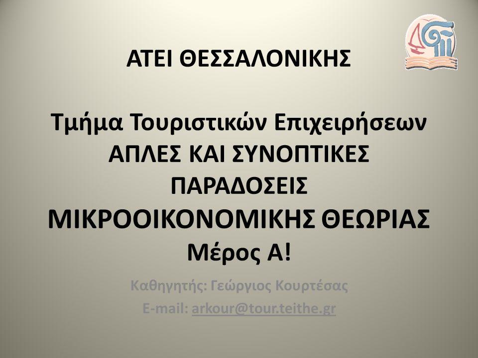 ΑΤΕΙ ΘΕΣΣΑΛΟΝΙΚΗΣ Τμήμα Τουριστικών Επιχειρήσεων ΑΠΛΕΣ ΚΑΙ ΣΥΝΟΠΤΙΚΕΣ ΠΑΡΑΔΟΣΕΙΣ ΜΙΚΡΟΟΙΚΟΝΟΜΙΚΗΣ ΘΕΩΡΙΑΣ Mέρος Α! Καθηγητής: Γεώργιος Κουρτέσας E-mai