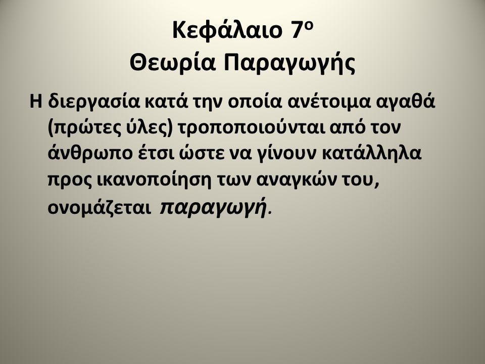 Κεφάλαιο 7 ο Θεωρία Παραγωγής Η διεργασία κατά την οποία ανέτοιμα αγαθά (πρώτες ύλες) τροποποιούνται από τον άνθρωπο έτσι ώστε να γίνουν κατάλληλα προ