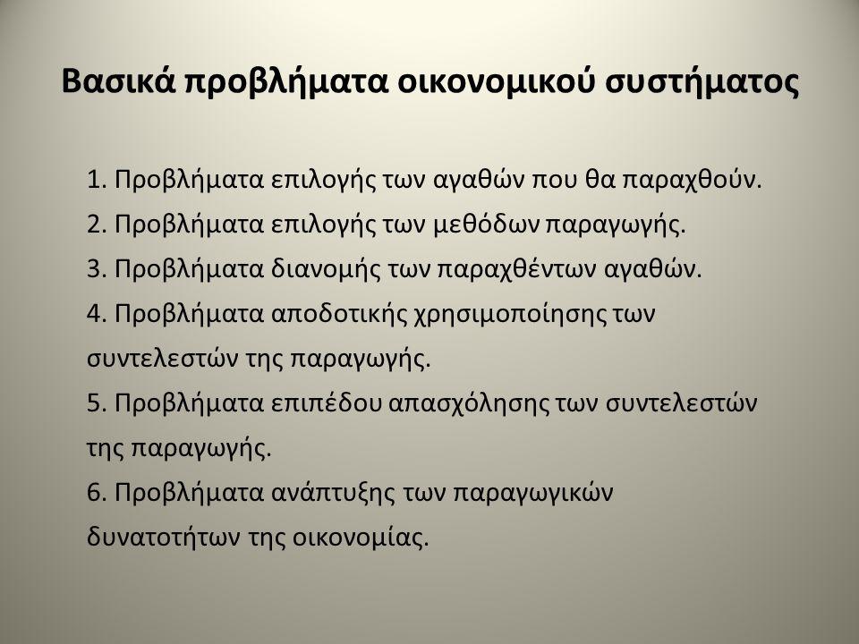 Βασικά προβλήματα οικονομικού συστήματος 1. Προβλήματα επιλογής των αγαθών που θα παραχθούν. 2. Προβλήματα επιλογής των μεθόδων παραγωγής. 3. Προβλήμα