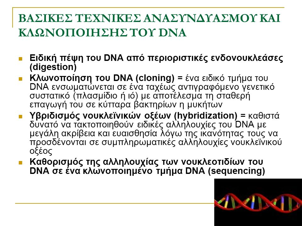 ΒΑΣΙΚΕΣ ΤΕΧΝΙΚΕΣ ΑΝΑΣΥΝΔΥΑΣΜΟΥ ΚΑΙ ΚΛΩΝΟΠΟΙΗΣΗΣ ΤΟΥ DNA Ειδική πέψη του DNA από περιοριστικές ενδονουκλεάσες (digestion) Κλωνοποίηση του DNA (cloning)