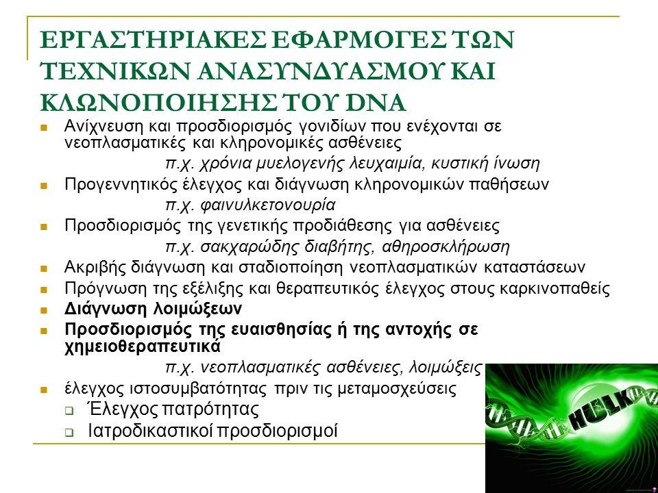 ΕΦΑΡΜΟΓΕΣ ΤΗΣ PCR ΣΤΗΝ ΚΛΙΝΙΚΗ ΜΙΚΡΟΒΙΟΛΟΓΙΑ Διάγνωση λοιμώξεων στις οποίες ο αριθμός των μικροβίων είναι μικρός  Μηνιγγίτιδα  Χρονία λοίμωξη με Trypanosoma crusi Ανίχνευση λοιμογόνων παραγόντων που καλλιεργούνται δύσκολα η καθόλου  Μυκοβακτηρίδια  Treponema pallidum  Ehrilichia chaffeensis (αίτιο της ανθρώπινης ερλιχίωσης)  Rochalimaea quintana (ρικέτσια, αίτιο της βακτηριακής αγγειωμάτωσης) Αντικατάσταση τεχνικών άμεσου ανοσοφθορισμού ή χρονοβόρων ορολογικών δοκιμασιών  Borrelia burgdorferi (αίτιο της νόσου Lyme)