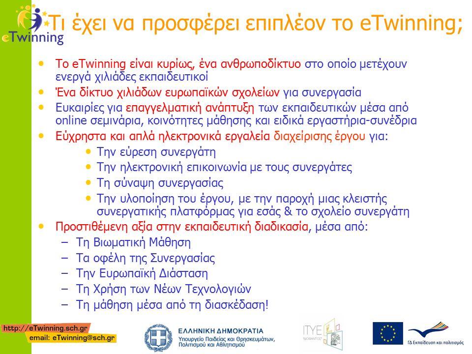 Τι έχει να προσφέρει επιπλέον το eTwinning; Το eTwinning είναι κυρίως, ένα ανθρωποδίκτυο στο οποίο μετέχουν ενεργά χιλιάδες εκπαιδευτικοί Ένα δίκτυο χιλιάδων ευρωπαϊκών σχολείων για συνεργασία Ευκαιρίες για επαγγελματική ανάπτυξη των εκπαιδευτικών μέσα από online σεμινάρια, κοινότητες μάθησης και ειδικά εργαστήρια-συνέδρια Εύχρηστα και απλά ηλεκτρονικά εργαλεία διαχείρισης έργου για: Την εύρεση συνεργάτη Την ηλεκτρονική επικοινωνία με τους συνεργάτες Τη σύναψη συνεργασίας Την υλοποίηση του έργου, με την παροχή μιας κλειστής συνεργατικής πλατφόρμας για εσάς & το σχολείο συνεργάτη Προστιθέμενη αξία στην εκπαιδευτική διαδικασία, μέσα από: –Τη Bιωματική Μάθηση –Τα οφέλη της Συνεργασίας –Την Ευρωπαϊκή Διάσταση –Τη Χρήση των Νέων Τεχνολογιών –Τη μάθηση μέσα από τη διασκέδαση!