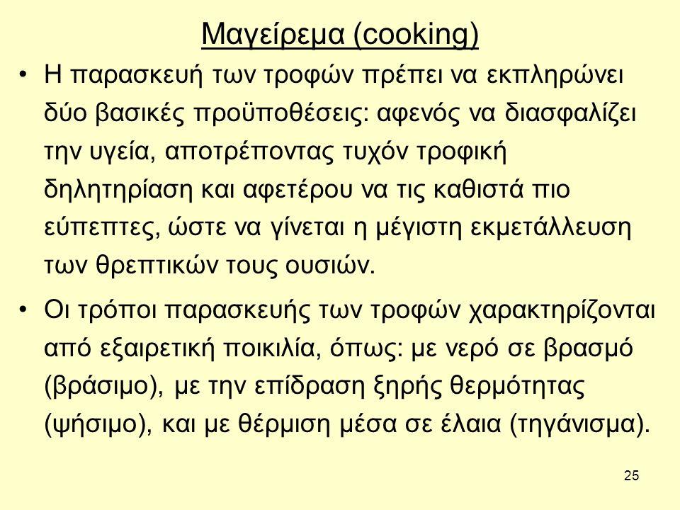 25 Μαγείρεμα (cooking) Η παρασκευή των τροφών πρέπει να εκπληρώνει δύο βασικές προϋποθέσεις: αφενός να διασφαλίζει την υγεία, αποτρέποντας τυχόν τροφική δηλητηρίαση και αφετέρου να τις καθιστά πιο εύπεπτες, ώστε να γίνεται η μέγιστη εκμετάλλευση των θρεπτικών τους ουσιών.