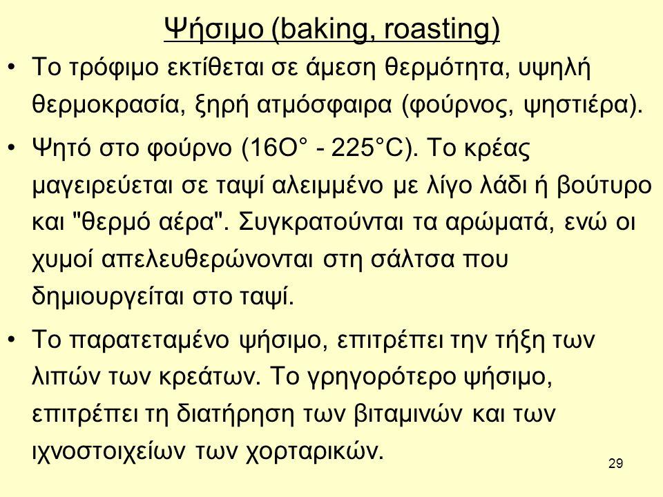 29 Ψήσιμο (baking, roasting) Tο τρόφιμο εκτίθεται σε άμεση θερμότητα, υψηλή θερμοκρασία, ξηρή ατμόσφαιρα (φούρνος, ψηστιέρα).