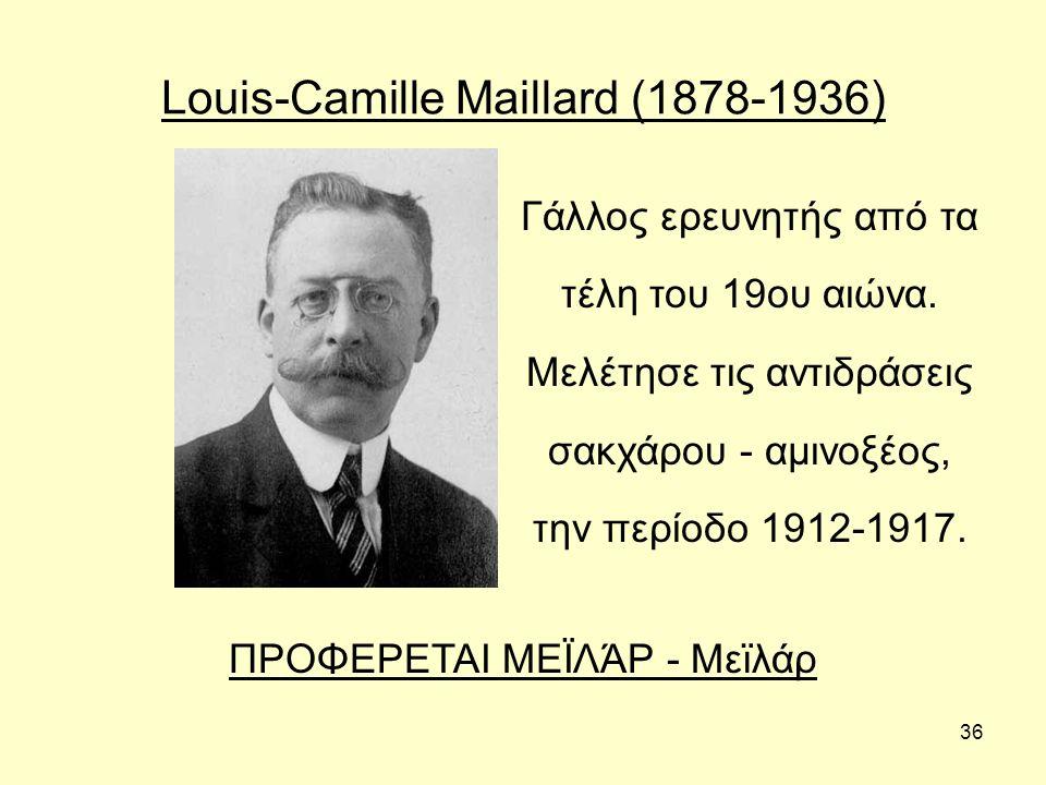 36 Louis-Camille Maillard (1878-1936) Γάλλος ερευνητής από τα τέλη του 19ου αιώνα. Μελέτησε τις αντιδράσεις σακχάρου - αμινοξέος, την περίοδο 1912-191