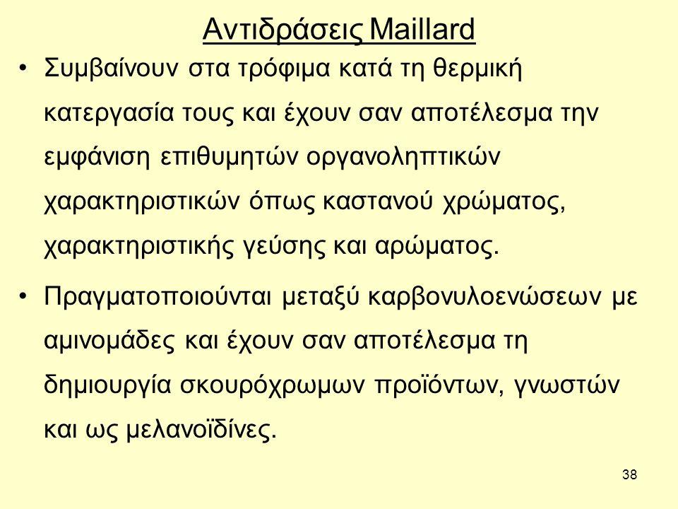 38 Αντιδράσεις Maillard Συμβαίνουν στα τρόφιμα κατά τη θερμική κατεργασία τους και έχουν σαν αποτέλεσμα την εμφάνιση επιθυμητών οργανοληπτικών χαρακτηριστικών όπως καστανού χρώματος, χαρακτηριστικής γεύσης και αρώματος.
