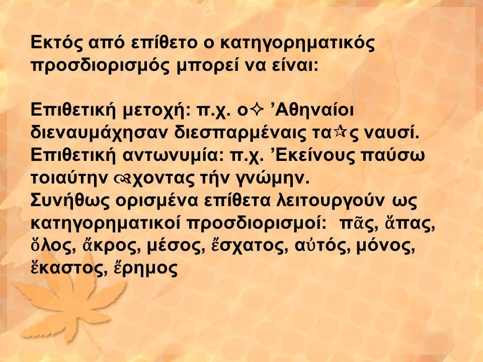 Εκτός από επίθετο ο κατηγορηματικός προσδιορισμός μπορεί να είναι: Επιθετική μετοχή: π.χ. ο  'Αθηναίοι διεναυμάχησαν διεσπαρμέναις τα  ς ναυσί. Επιθ