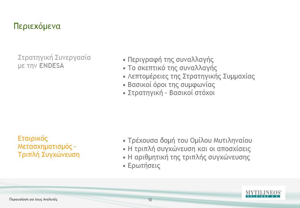 Παρουσίαση για τους Αναλυτές 12 Περιεχόμενα Στρατηγική Συνεργασία με την ENDESA Εταιρικός Μετασχηματισμός – Τριπλή Συγχώνευση Περιγραφή της συναλλαγής Το σκεπτικό της συναλλαγής Λεπτομέρειες της Στρατηγικής Συμμαχίας Βασικοί όροι της συμφωνίας Στρατηγική – Βασικοί στόχοι Τρέχουσα δομή του Ομίλου Μυτιληναίου Η τριπλή συγχώνευση και οι αποσχίσεις Η αριθμητική της τριπλής συγχώνευσης Ερωτήσεις