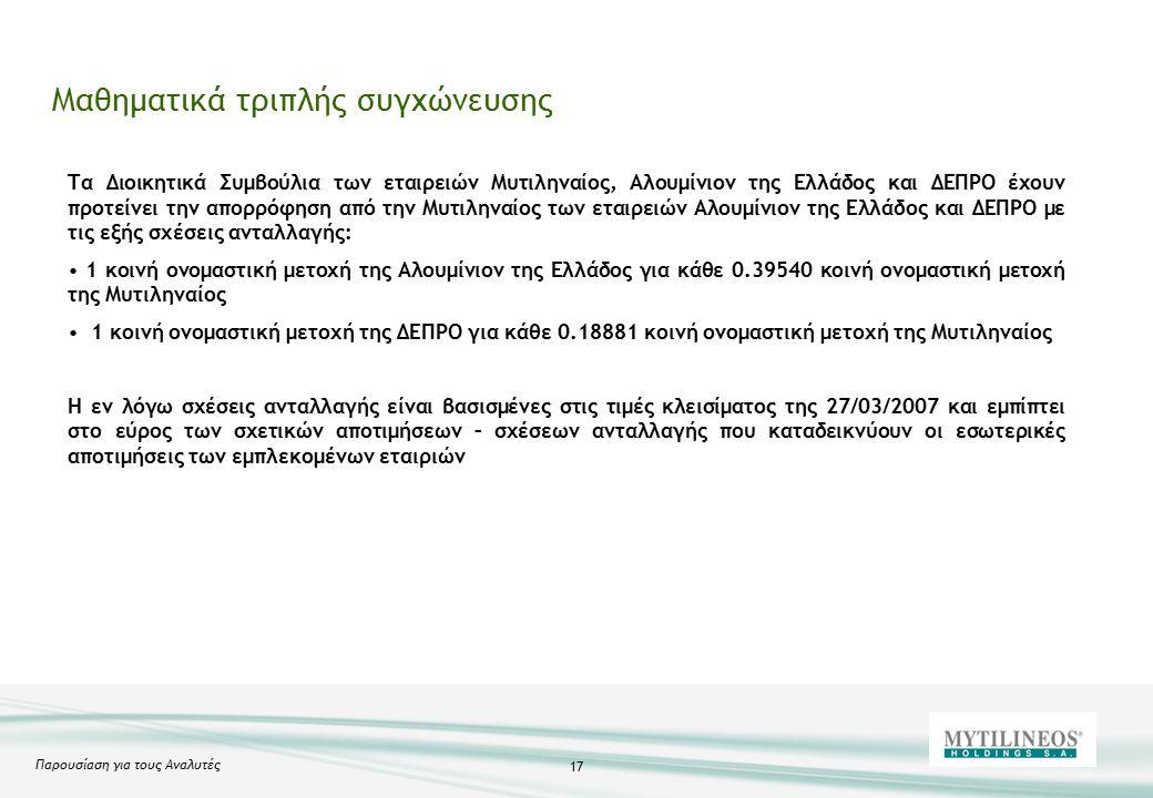 Παρουσίαση για τους Αναλυτές 17 Μαθηματικά τριπλής συγχώνευσης Τα Διοικητικά Συμβούλια των εταιρειών Μυτιληναίος, Αλουμίνιον της Ελλάδος και ΔΕΠΡΟ έχουν προτείνει την απορρόφηση από την Μυτιληναίος των εταιρειών Αλουμίνιον της Ελλάδος και ΔΕΠΡΟ με τις εξής σχέσεις ανταλλαγής: 1 κοινή ονομαστική μετοχή της Αλουμίνιον της Ελλάδος για κάθε 0.39540 κοινή ονομαστική μετοχή της Μυτιληναίος 1 κοινή ονομαστική μετοχή της ΔΕΠΡΟ για κάθε 0.18881 κοινή ονομαστική μετοχή της Μυτιληναίος Η εν λόγω σχέσεις ανταλλαγής είναι βασισμένες στις τιμές κλεισίματος της 27/03/2007 και εμπίπτει στο εύρος των σχετικών αποτιμήσεων – σχέσεων ανταλλαγής που καταδεικνύουν οι εσωτερικές αποτιμήσεις των εμπλεκομένων εταιριών
