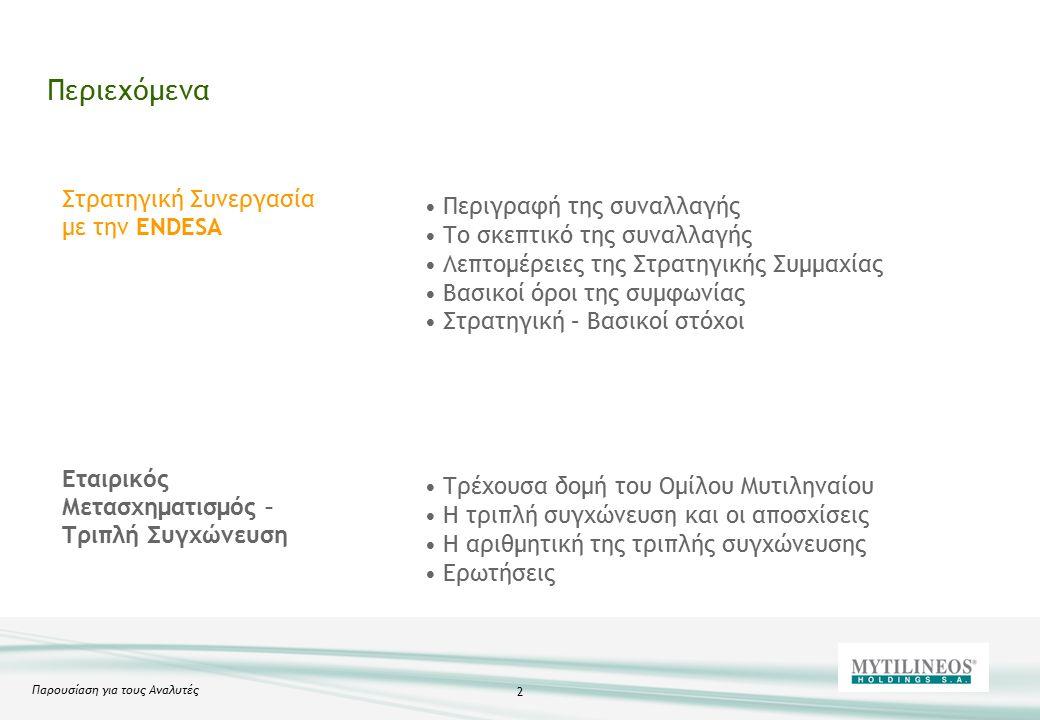 Παρουσίαση για τους Αναλυτές 2 Περιεχόμενα Στρατηγική Συνεργασία με την ENDESA Εταιρικός Μετασχηματισμός – Τριπλή Συγχώνευση Περιγραφή της συναλλαγής Το σκεπτικό της συναλλαγής Λεπτομέρειες της Στρατηγικής Συμμαχίας Βασικοί όροι της συμφωνίας Στρατηγική – Βασικοί στόχοι Τρέχουσα δομή του Ομίλου Μυτιληναίου Η τριπλή συγχώνευση και οι αποσχίσεις Η αριθμητική της τριπλής συγχώνευσης Ερωτήσεις