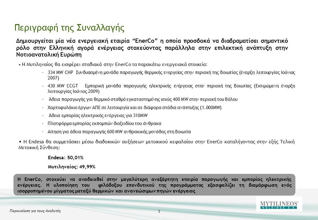 Παρουσίαση για τους Αναλυτές 3 Περιγραφή της Συναλλαγής Η Μυτιληναίος θα εισφέρει σταδιακά στην EnerCo τα παρακάτω ενεργειακά στοιχεία: -334 MW CHP Συνδυασμένη μονάδα παραγωγής θερμικής ενεργείας στην περιοχή της Βοιωτίας (έναρξη λειτουργίας Ιούνιος 2007) -430 MW CCGT Εμπορική μονάδα παραγωγής ηλεκτρικής ενέργειας στην περιοχή της Βοιωτίας (Εκτιμώμενη έναρξη λειτουργίας Ιούνιος 2009) - Άδεια παραγωγής για θερμικό σταθμό εγκαταστημένης ισχύς 400 MW στην περιοχή του Βόλου -Χαρτοφυλάκιο έργων ΑΠΕ σε λειτουργία και σε διάφορα στάδια ανάπτυξης (1.000MW) - Άδεια εμπορίας ηλεκτρικής ενέργειας για 310MW -Πλατφόρμα εμπορίας εκπομπών διοξειδίου του άνθρακα -Αίτηση για άδεια παραγωγής 600 MW ανθρακικής μονάδας στη Βοιωτία H Endesa θα συμμετάσχει μέσω διαδοχικών αυξήσεων μετοχικού κεφαλαίου στην EnerCo καταλήγοντας στην εξής Τελική Μετοχική Σύνθεση: Endesa: 50,01% Μυτιληναίος: 49,99% Η EnerCo, στοχεύει να αναδειχθεί στην μεγαλύτερη ανεξάρτητη εταιρία παραγωγής και εμπορίας ηλεκτρικής ενέργειας.
