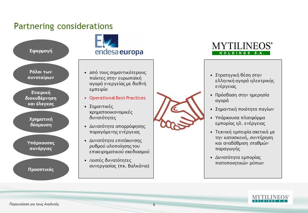 Παρουσίαση για τους Αναλυτές 6 Partnering considerations Ρόλοι των συνεταίρων Εφαρμογή Εταιρική διακυβέρνηση και έλεγχος Χρηματική δέσμευση Υπάρχουσες συνέργιες Προοπτικές Από τους σημαντικότερους παίκτες στην ευρωπαϊκή αγορά ενεργείας με διεθνή εμπειρία Operational Best Practices Σημαντικές χρηματοοικονομικές δυνατότητες Δυνατότητα απορρόφησης παραγόμενης ενέργειας Δυνατότητα επιτάχυνσης ρυθμού υλοποίησης του επιχειρηματικού σχεδιασμού Λοιπές δυνατότητες συνεργασίας (πχ.