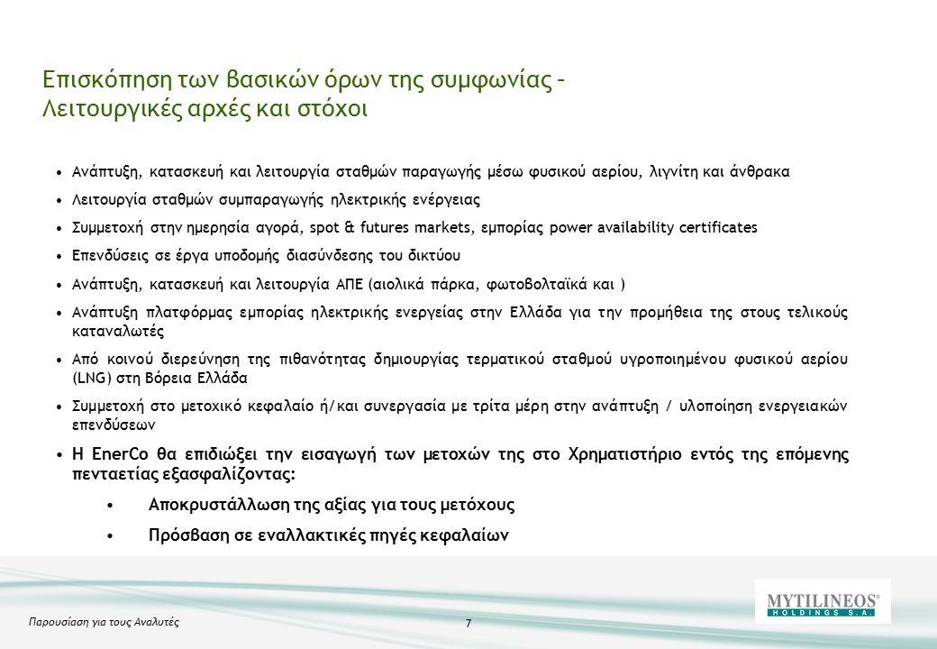 Παρουσίαση για τους Αναλυτές 7 Επισκόπηση των βασικών όρων της συμφωνίας – Λειτουργικές αρχές και στόχοι Ανάπτυξη, κατασκευή και λειτουργία σταθμών παραγωγής μέσω φυσικού αερίου, λιγνίτη και άνθρακα Λειτουργία σταθμών συμπαραγωγής ηλεκτρικής ενέργειας Συμμετοχή στην ημερησία αγορά, spot & futures markets, εμπορίας power availability certificates Επενδύσεις σε έργα υποδομής διασύνδεσης του δικτύου Ανάπτυξη, κατασκευή και λειτουργία ΑΠΕ (αιολικά πάρκα, φωτοβολταϊκά και ) Ανάπτυξη πλατφόρμας εμπορίας ηλεκτρικής ενεργείας στην Ελλάδα για την προμήθεια της στους τελικούς καταναλωτές Από κοινού διερεύνηση της πιθανότητας δημιουργίας τερματικού σταθμού υγροποιημένου φυσικού αερίου (LNG) στη Βόρεια Ελλάδα Συμμετοχή στο μετοχικό κεφαλαίο ή/και συνεργασία με τρίτα μέρη στην ανάπτυξη / υλοποίηση ενεργειακών επενδύσεων Η EnerCo θα επιδιώξει την εισαγωγή των μετοχών της στο Χρηματιστήριο εντός της επόμενης πενταετίας εξασφαλίζοντας: Αποκρυστάλλωση της αξίας για τους μετόχους Πρόσβαση σε εναλλακτικές πηγές κεφαλαίων