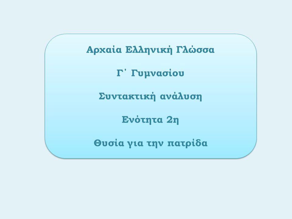 Αρχαία Ελληνική Γλώσσα Γ΄ Γυμνασίου Συντακτική ανάλυση Ενότητα 2η Θυσία για την πατρίδα Αρχαία Ελληνική Γλώσσα Γ΄ Γυμνασίου Συντακτική ανάλυση Ενότητα 2η Θυσία για την πατρίδα