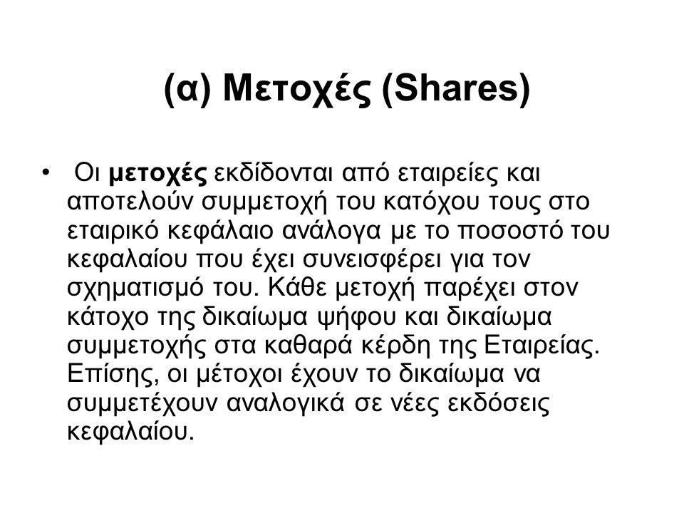 (α) Μετοχές (Shares) Οι μετοχές εκδίδονται από εταιρείες και αποτελούν συμμετοχή του κατόχου τους στο εταιρικό κεφάλαιο ανάλογα με το ποσοστό του κεφαλαίου που έχει συνεισφέρει για τον σχηματισμό του.