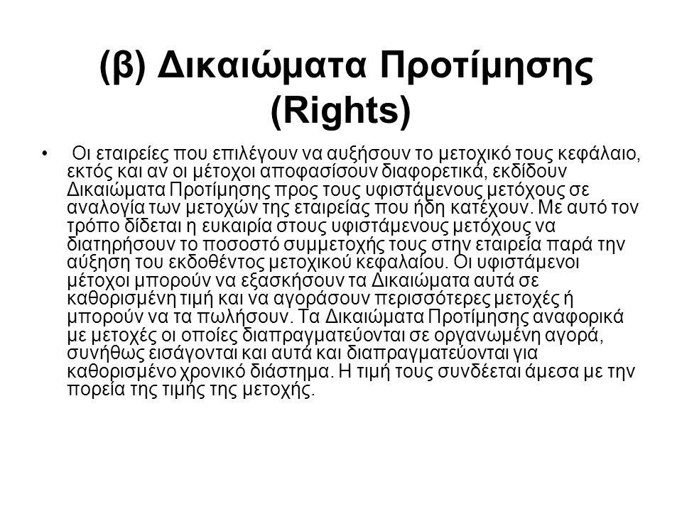 (β) Δικαιώματα Προτίμησης (Rights) Οι εταιρείες που επιλέγουν να αυξήσουν το μετοχικό τους κεφάλαιο, εκτός και αν οι μέτοχοι αποφασίσουν διαφορετικά, εκδίδουν Δικαιώματα Προτίμησης προς τους υφιστάμενους μετόχους σε αναλογία των μετοχών της εταιρείας που ήδη κατέχουν.