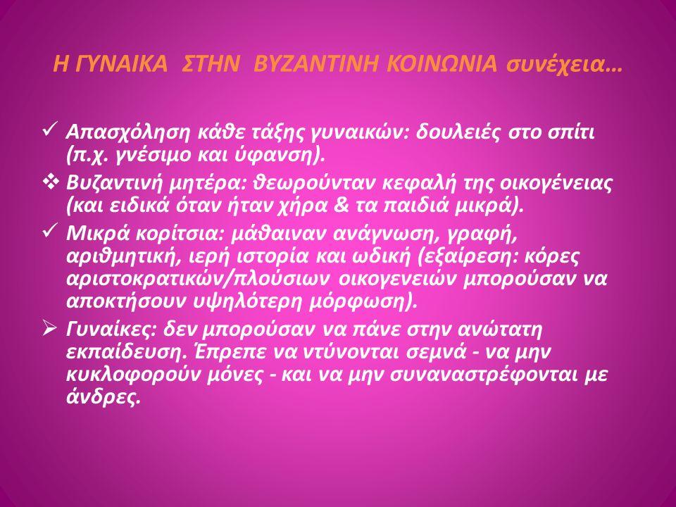 Η ΓΥΝΑΙΚΑ ΣΤΗΝ ΒΥΖΑΝΤΙΝΗ ΚΟΙΝΩΝΙΑ συνέχεια… Απασχόληση κάθε τάξης γυναικών: δουλειές στο σπίτι (π.χ. γνέσιμο και ύφανση).  Βυζαντινή μητέρα: θεωρούντ