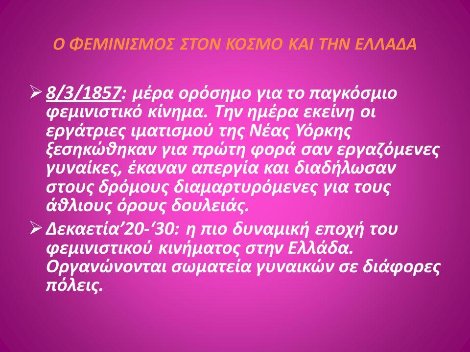 Ο ΦΕΜΙΝΙΣΜΟΣ ΣΤΟΝ ΚΟΣΜΟ ΚΑΙ ΤΗΝ ΕΛΛΑΔΑ  8/3/1857: μέρα ορόσημο για το παγκόσμιο φεμινιστικό κίνημα. Την ημέρα εκείνη οι εργάτριες ιματισμού της Νέας