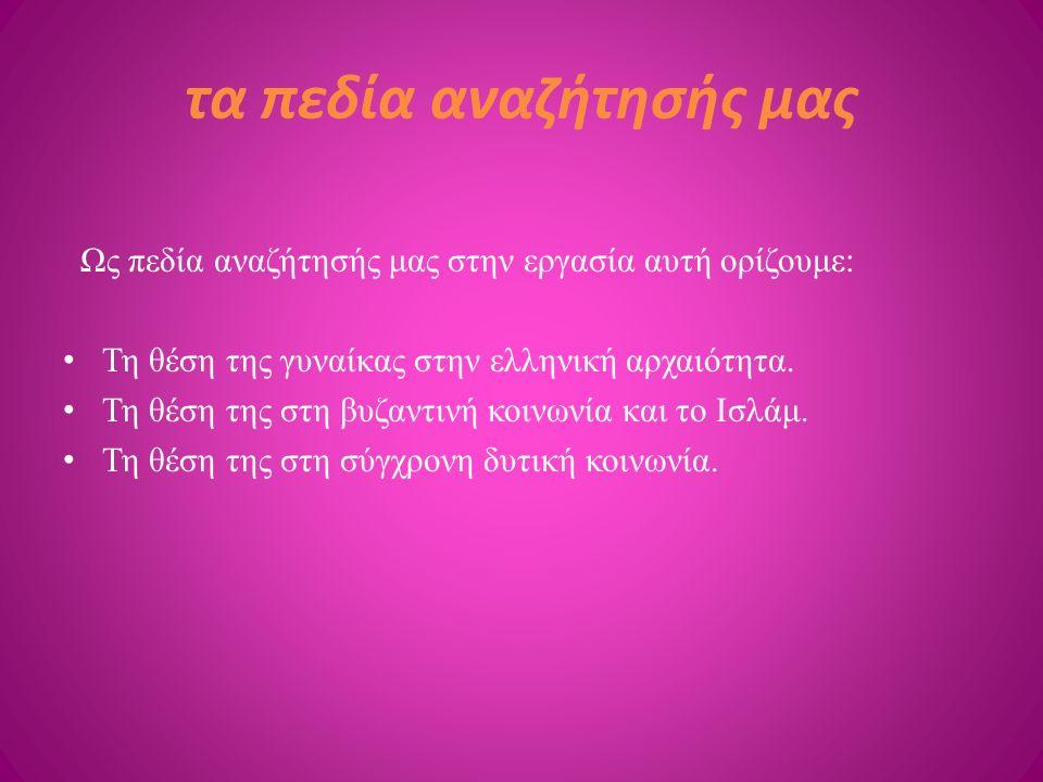 τα πεδία αναζήτησής μας Ως πεδία αναζήτησής μας στην εργασία αυτή ορίζουμε: Τη θέση της γυναίκας στην ελληνική αρχαιότητα. Τη θέση της στη βυζαντινή κ