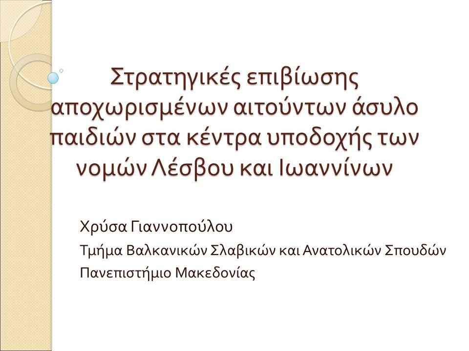 Στρατηγικές επιβίωσης αποχωρισμένων αιτούντων άσυλο παιδιών στα κέντρα υποδοχής των νομών Λέσβου και Ιωαννίνων Χρύσα Γιαννοπούλου Τμήμα Βαλκανικών Σλαβικών και Ανατολικών Σπουδών Πανεπιστήμιο Μακεδονίας