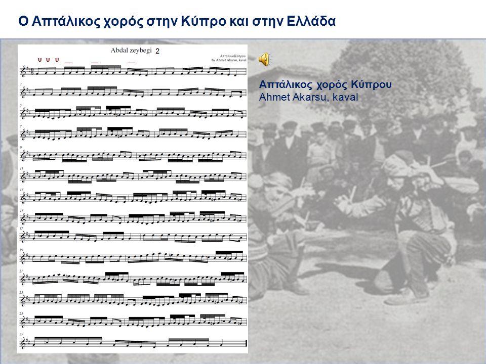 Ο Απτάλικος χορός στην Κύπρο και στην Ελλάδα υ υ υ __ __ __ Απτάλικος χορός Κύπρου Ahmet Akarsu, kaval υ υ υ __ __ __