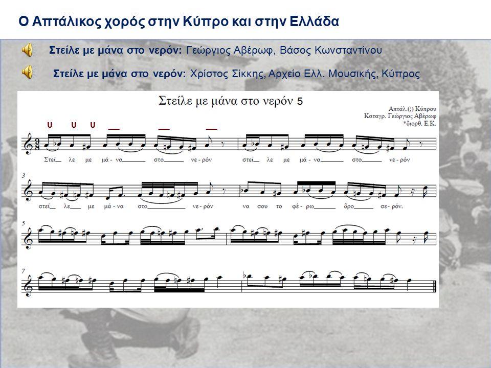 Ο Απτάλικος χορός στην Κύπρο και στην Ελλάδα Στείλε με μάνα στο νερόν: Γεώργιος Αβέρωφ, Βάσος Κωνσταντίνου υ υ υ __ __ __ Στείλε με μάνα στο νερόν: Χρ