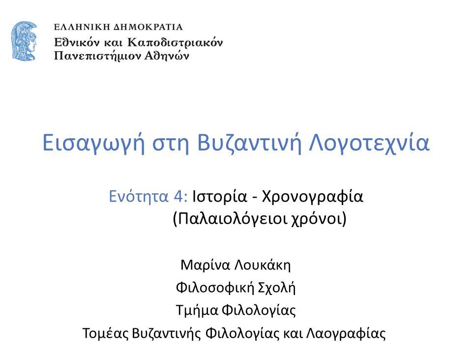 Εισαγωγή στη Βυζαντινή Λογοτεχνία Ενότητα 4: Ιστορία - Χρονογραφία (Παλαιολόγειοι χρόνοι) Μαρίνα Λουκάκη Φιλοσοφική Σχολή Τμήμα Φιλολογίας Τομέας Βυζαντινής Φιλολογίας και Λαογραφίας