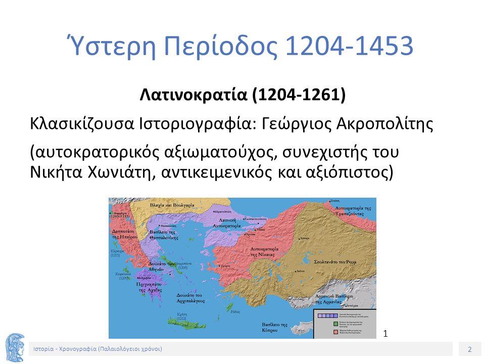 2 Ιστορία - Χρονογραφία (Παλαιολόγειοι χρόνοι) Ύστερη Περίοδος 1204-1453 Λατινοκρατία (1204-1261) Κλασικίζουσα Ιστοριογραφία: Γεώργιος Ακροπολίτης (αυτοκρατορικός αξιωματούχος, συνεχιστής του Νικήτα Χωνιάτη, αντικειμενικός και αξιόπιστος) 1
