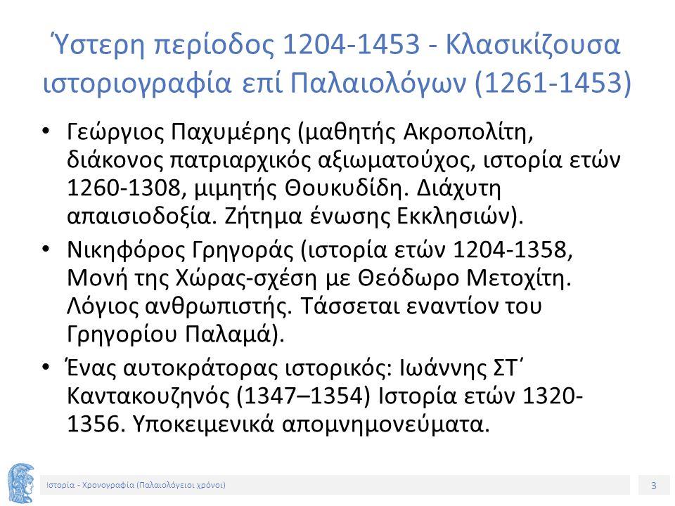 3 Ιστορία - Χρονογραφία (Παλαιολόγειοι χρόνοι) Ύστερη περίοδος 1204-1453 - Κλασικίζουσα ιστοριογραφία επί Παλαιολόγων (1261-1453) Γεώργιος Παχυμέρης (μαθητής Ακροπολίτη, διάκονος πατριαρχικός αξιωματούχος, ιστορία ετών 1260-1308, μιμητής Θουκυδίδη.
