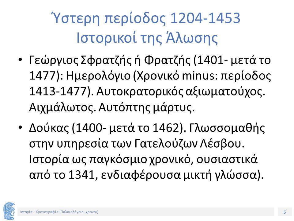 6 Ιστορία - Χρονογραφία (Παλαιολόγειοι χρόνοι) Ύστερη περίοδος 1204-1453 Ιστορικοί της Άλωσης Γεώργιος Σφρατζής ή Φρατζής (1401- μετά το 1477): Ημερολόγιο (Χρονικό minus: περίοδος 1413-1477).